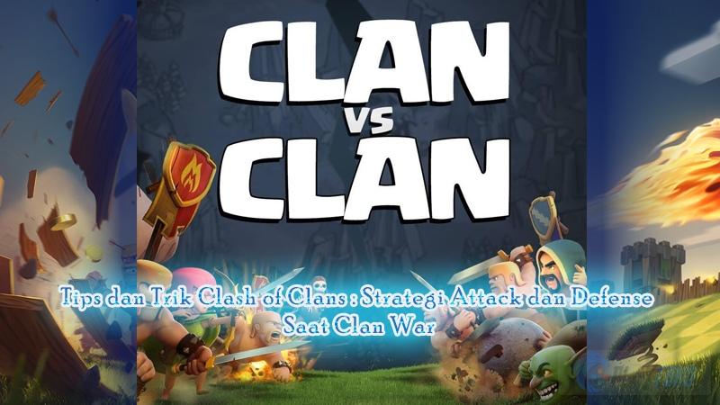 Tips dan Trik Clash of Clans : Strategi Attack dan Defense saat Clan War